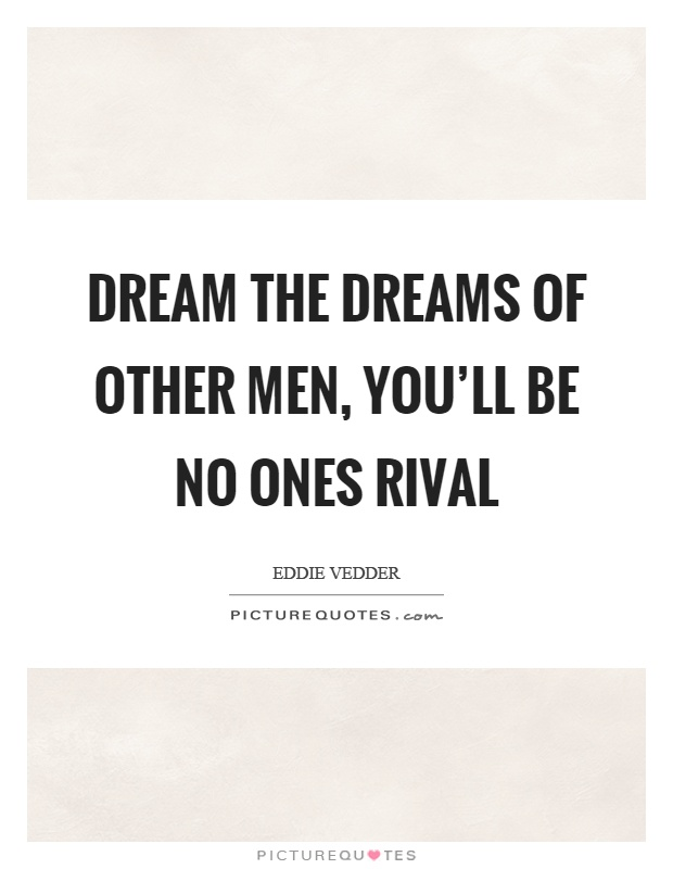 Dream the dreams of other men, you'll be no ones rival Picture Quote #1