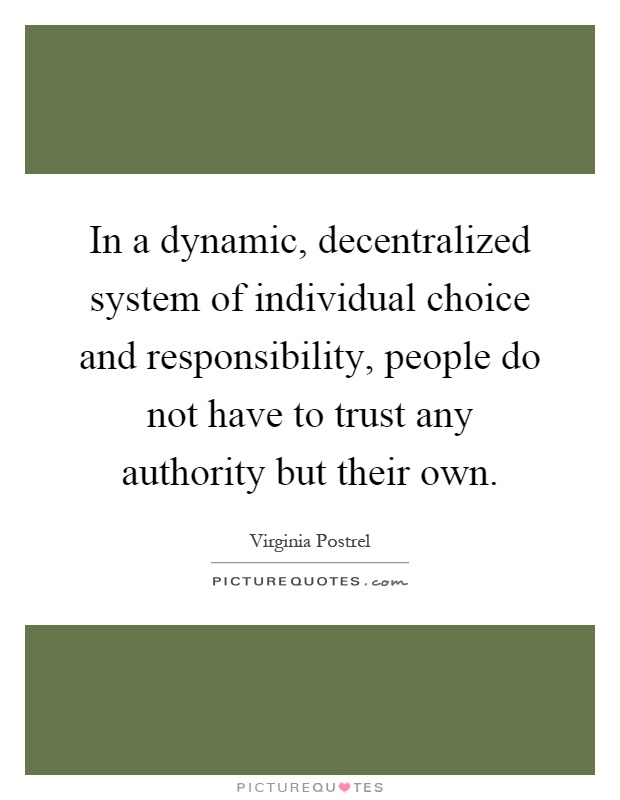 In a dynamic, decentralized system of individual choice and responsibility, people do not have to trust any authority but their own Picture Quote #1