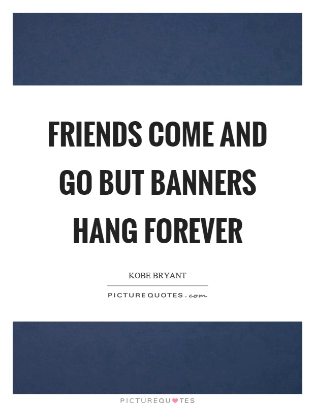 Friends come and go but banners hang forever Picture Quote #1
