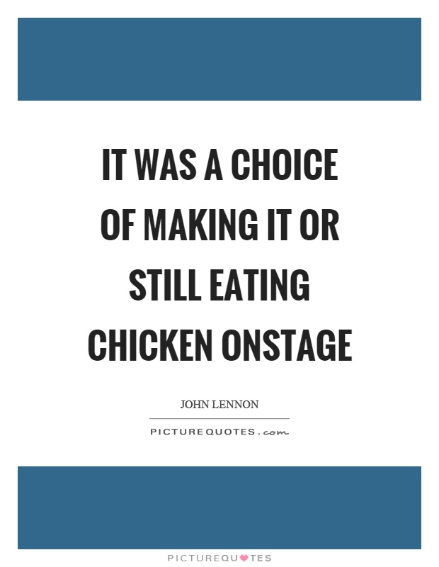 It was a choice of making it or still eating chicken onstage Picture Quote #1