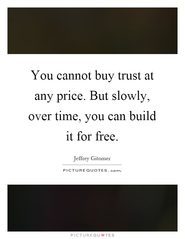 You cannot buy trust at any price. But slowly, over time, you can build it for free Picture Quote #1
