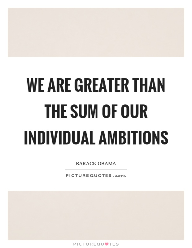 We are greater than the sum of our individual ambitions Picture Quote #1