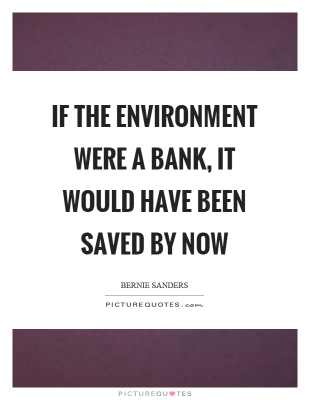 If the environment were a bank, it would have been saved by now Picture Quote #1
