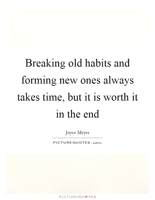 Breaking old habits and forming new ones always takes time, but it is worth it in the end Picture Quote #1