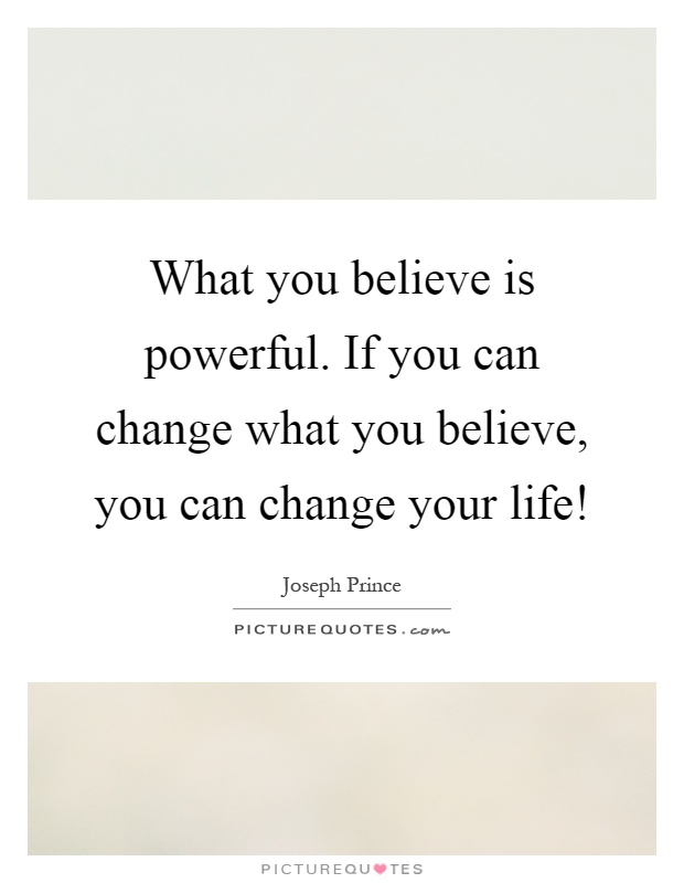 What you believe is powerful. If you can change what you believe, you can change your life! Picture Quote #1