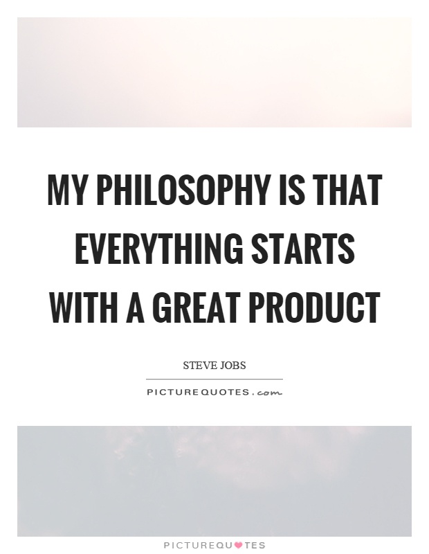 My philosophy is that everything starts with a great product Picture Quote #1