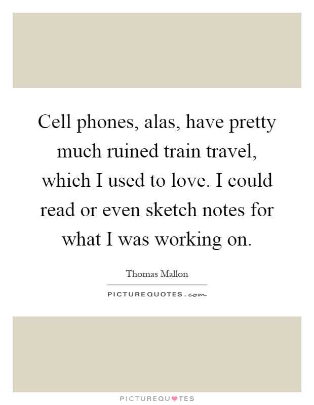 Cell phones, alas, have pretty much ruined train travel, which I used to love. I could read or even sketch notes for what I was working on Picture Quote #1