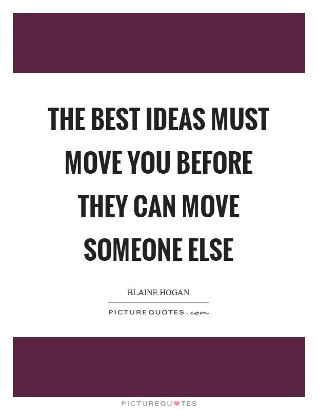The best ideas must move you before they can move someone else Picture Quote #1