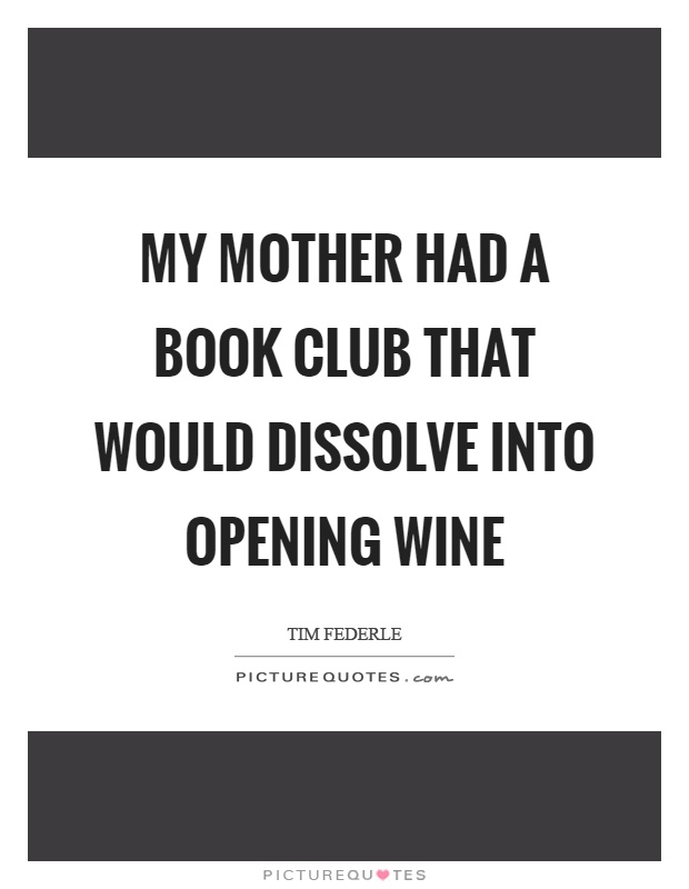 My mother had a book club that would dissolve into opening wine Picture Quote #1