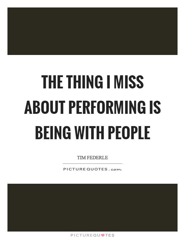 The thing I miss about performing is being with people Picture Quote #1