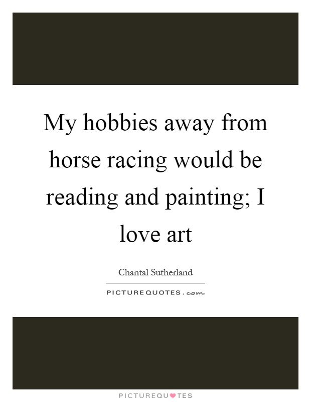 My hobbies away from horse racing would be reading and painting; I love art Picture Quote #1