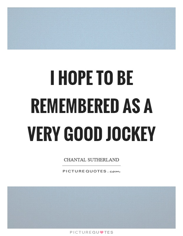 I hope to be remembered as a very good jockey Picture Quote #1