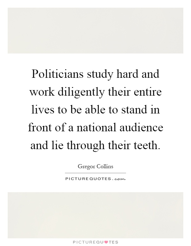 Politicians study hard and work diligently their entire lives to be able to stand in front of a national audience and lie through their teeth Picture Quote #1