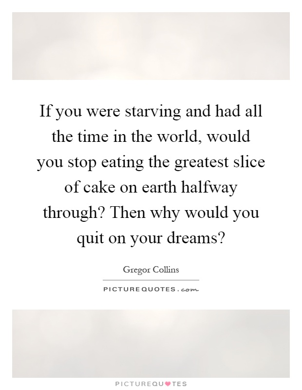 If you were starving and had all the time in the world, would you stop eating the greatest slice of cake on earth halfway through? Then why would you quit on your dreams? Picture Quote #1