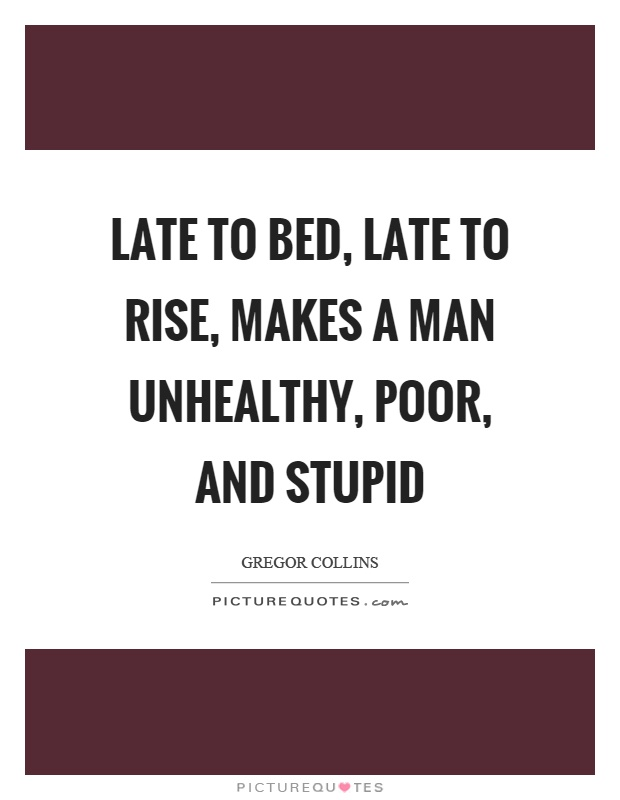 Late to bed, late to rise, makes a man unhealthy, poor, and stupid Picture Quote #1