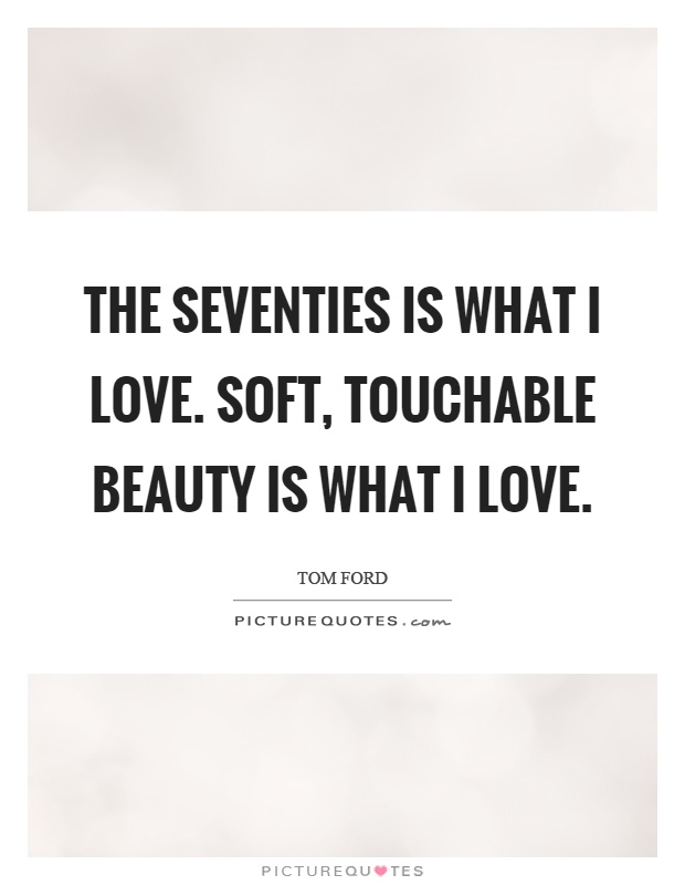 The seventies is what I love. Soft, touchable beauty is what I love Picture Quote #1