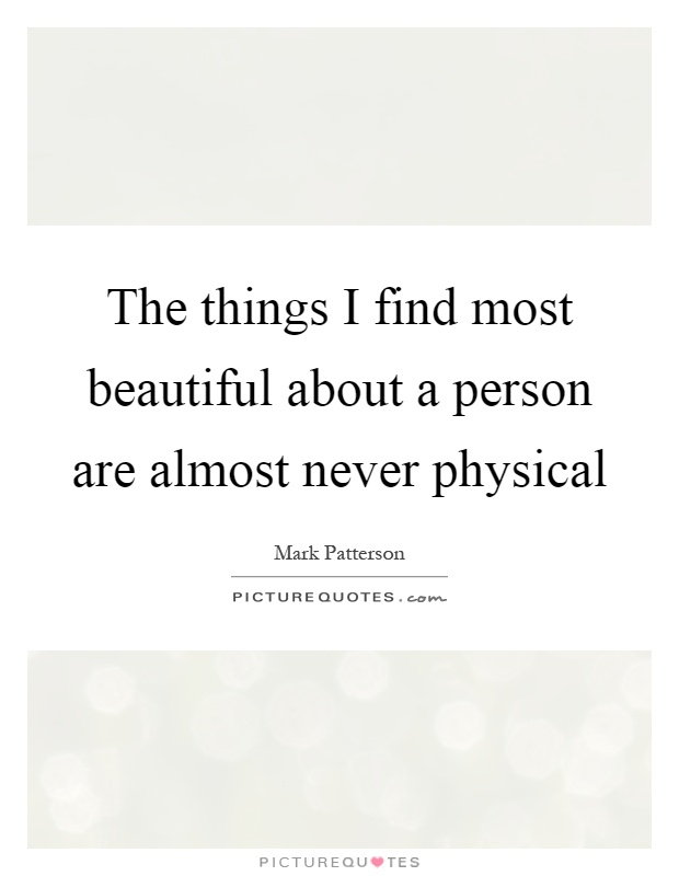 The things I find most beautiful about a person are almost never physical Picture Quote #1
