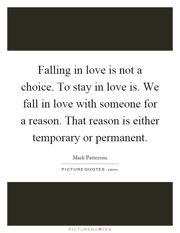 Falling in love is not a choice. To stay in love is. We fall in love with someone for a reason. That reason is either temporary or permanent Picture Quote #1