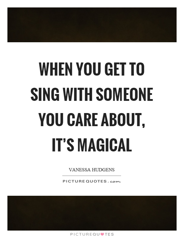 When you get to sing with someone you care about, it's magical Picture Quote #1