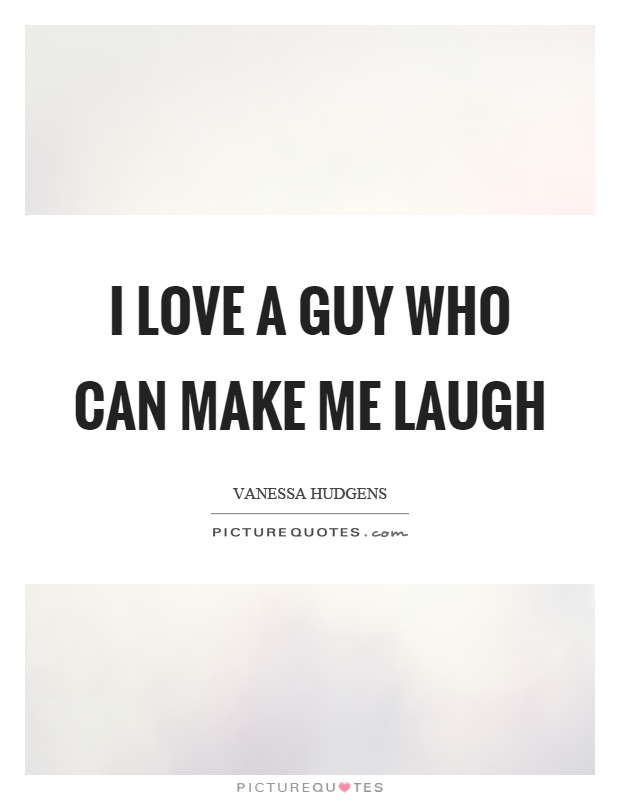 I love a guy who can make me laugh Picture Quote #1