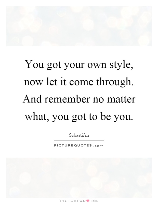 You got your own style, now let it come through. And remember no matter what, you got to be you Picture Quote #1