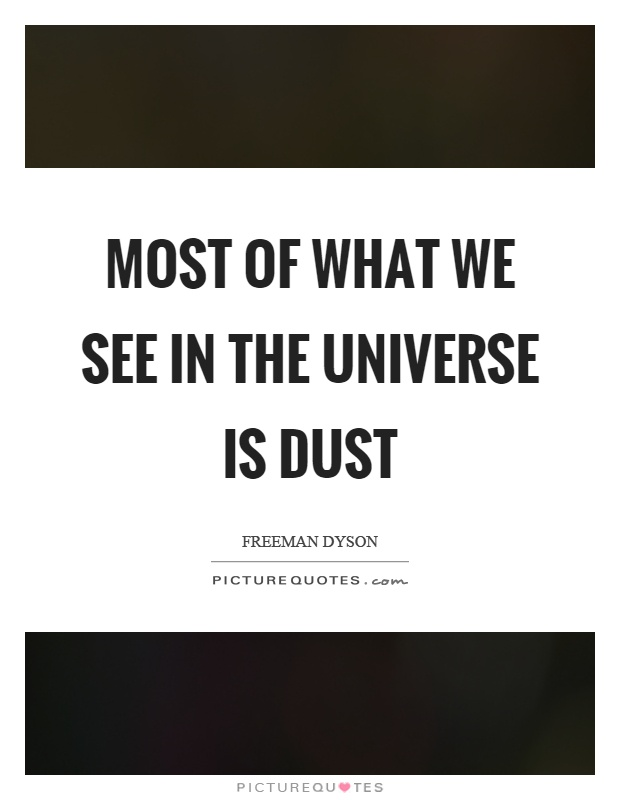 Most of what we see in the universe is dust Picture Quote #1