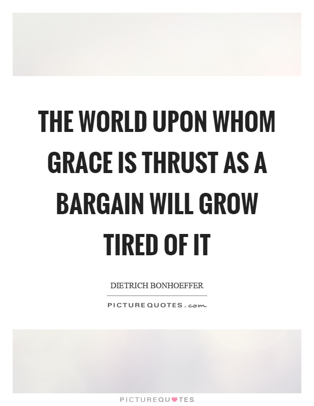 The world upon whom grace is thrust as a bargain will grow tired of it Picture Quote #1
