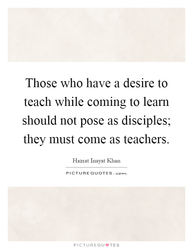 Those who have a desire to teach while coming to learn should not pose as disciples; they must come as teachers Picture Quote #1