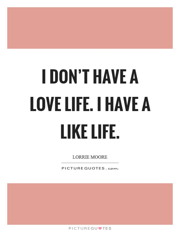 I don't have a love life. I have a like life Picture Quote #1