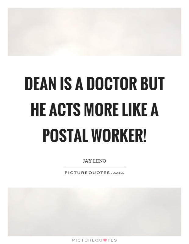 Dean is a doctor but he acts more like a postal worker! Picture Quote #1