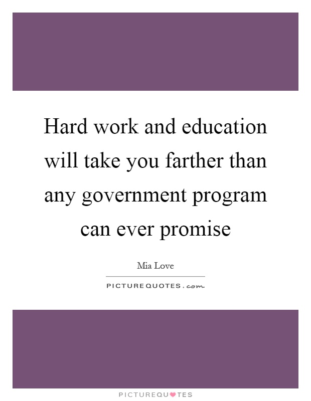 Hard work and education will take you farther than any government program can ever promise Picture Quote #1