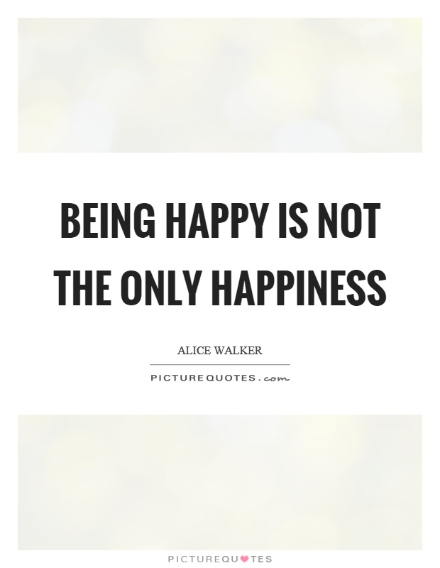 Being happy is not the only happiness Picture Quote #1