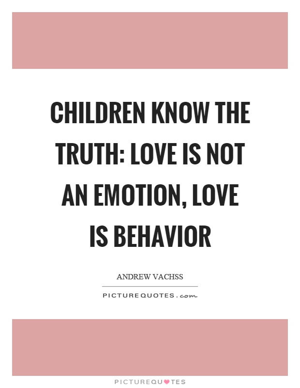 Children know the truth: love is not an emotion, love is behavior Picture Quote #1
