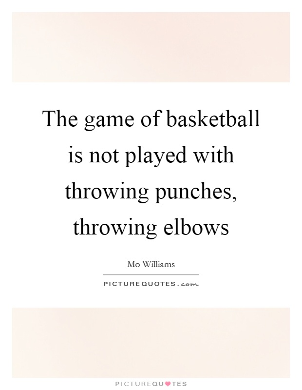 The game of basketball is not played with throwing punches, throwing elbows Picture Quote #1