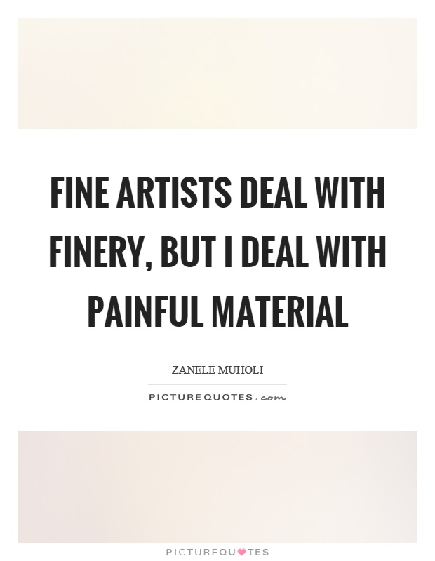 Fine artists deal with finery, but I deal with painful material Picture Quote #1