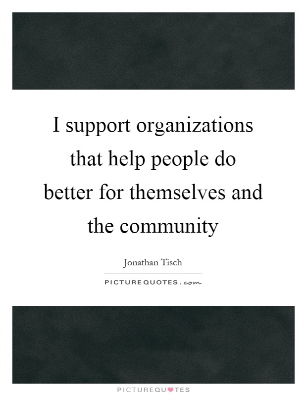 I support organizations that help people do better for themselves and the community Picture Quote #1