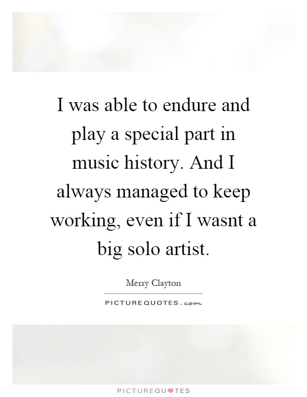 I was able to endure and play a special part in music history. And I always managed to keep working, even if I wasnt a big solo artist Picture Quote #1