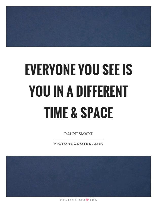 Everyone you see is you in a different time and space Picture Quote #1