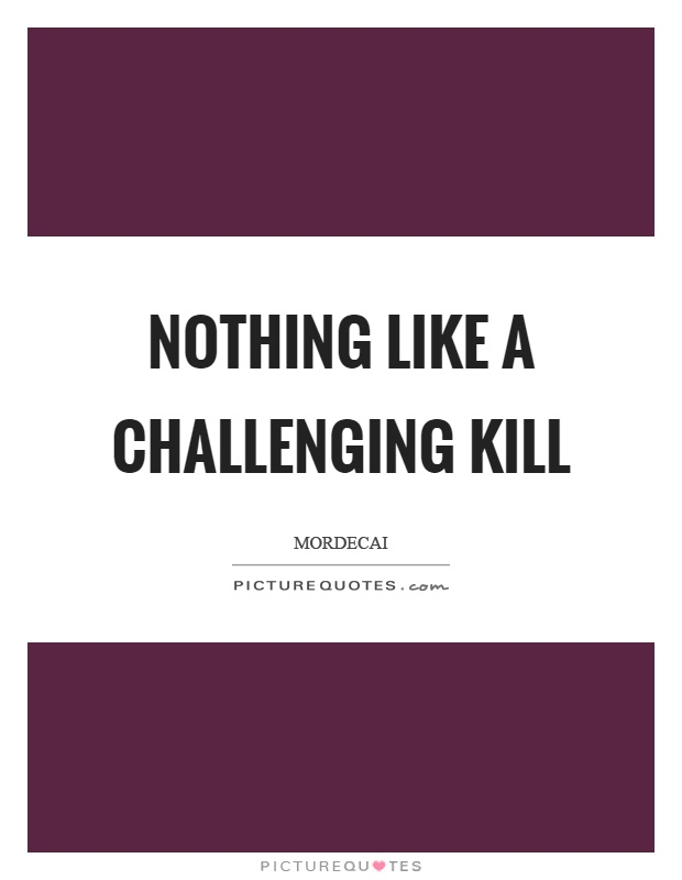 Nothing like a challenging kill Picture Quote #1
