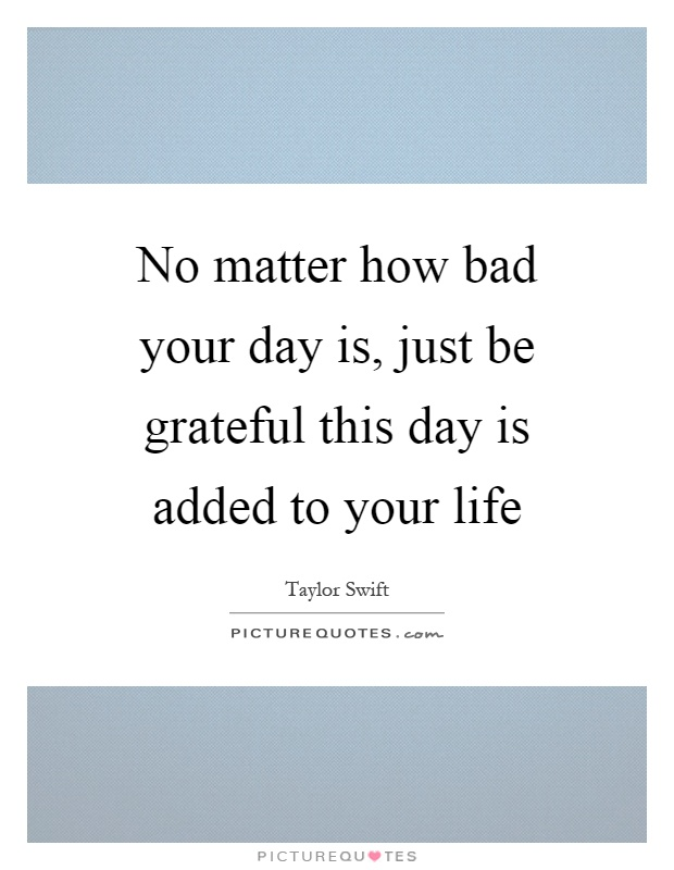 No matter how bad your day is, just be grateful this day is