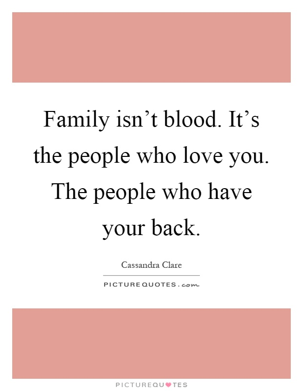 Family isn't blood. It's the people who love you. The people who have your back Picture Quote #1