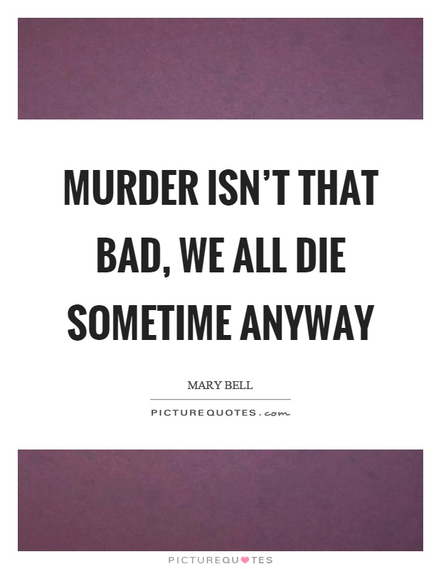 Murder isn't that bad, we all die sometime anyway Picture Quote #1