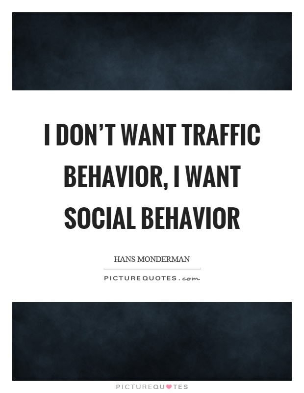 I don't want traffic behavior, I want social behavior Picture Quote #1