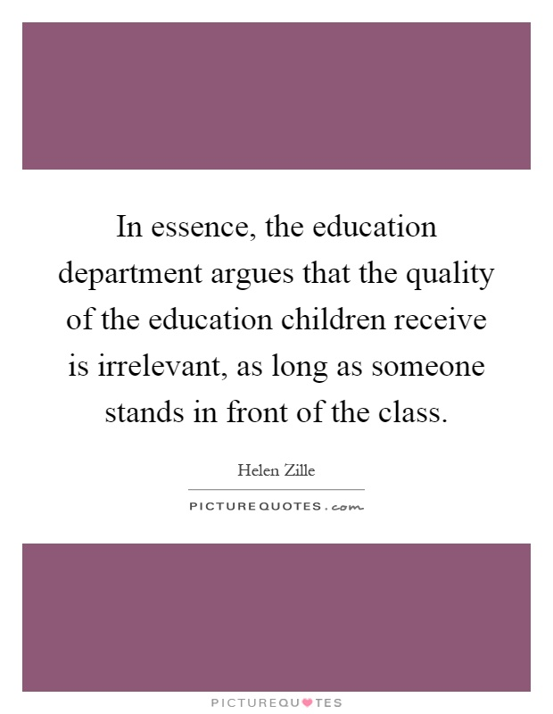 In essence, the education department argues that the quality of the education children receive is irrelevant, as long as someone stands in front of the class Picture Quote #1