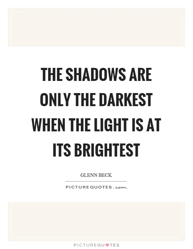 The shadows are only the darkest when the light is at its brightest Picture Quote #1