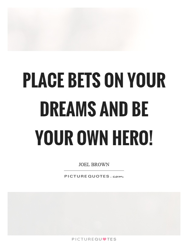 Place bets on your dreams and be your own hero! Picture Quote #1