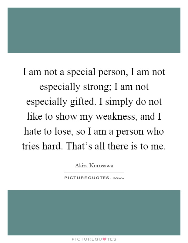 I am not a special person, I am not especially strong; I am not especially gifted. I simply do not like to show my weakness, and I hate to lose, so I am a person who tries hard. That's all there is to me Picture Quote #1