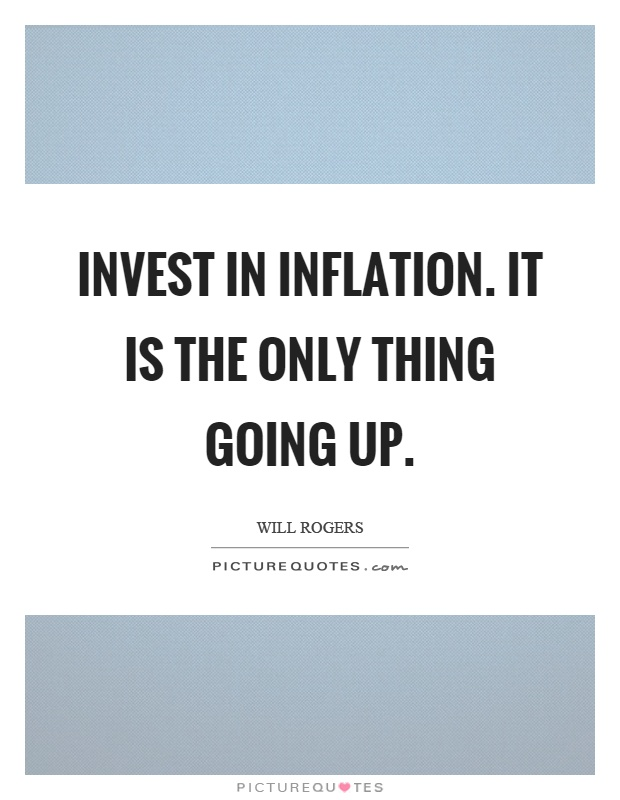 Invest in inflation. It is the only thing going up Picture Quote #1