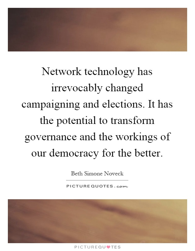 Network technology has irrevocably changed campaigning and elections. It has the potential to transform governance and the workings of our democracy for the better Picture Quote #1