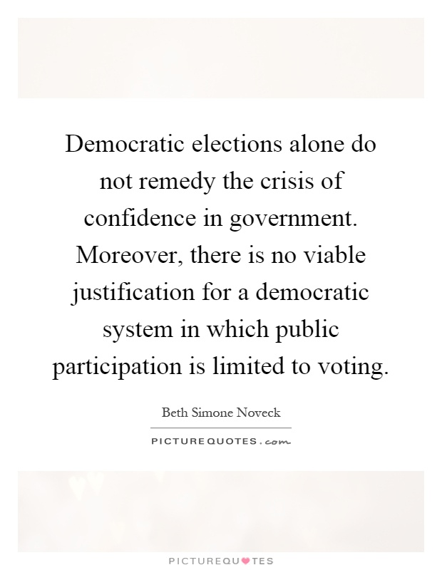 Democratic elections alone do not remedy the crisis of confidence in government. Moreover, there is no viable justification for a democratic system in which public participation is limited to voting Picture Quote #1